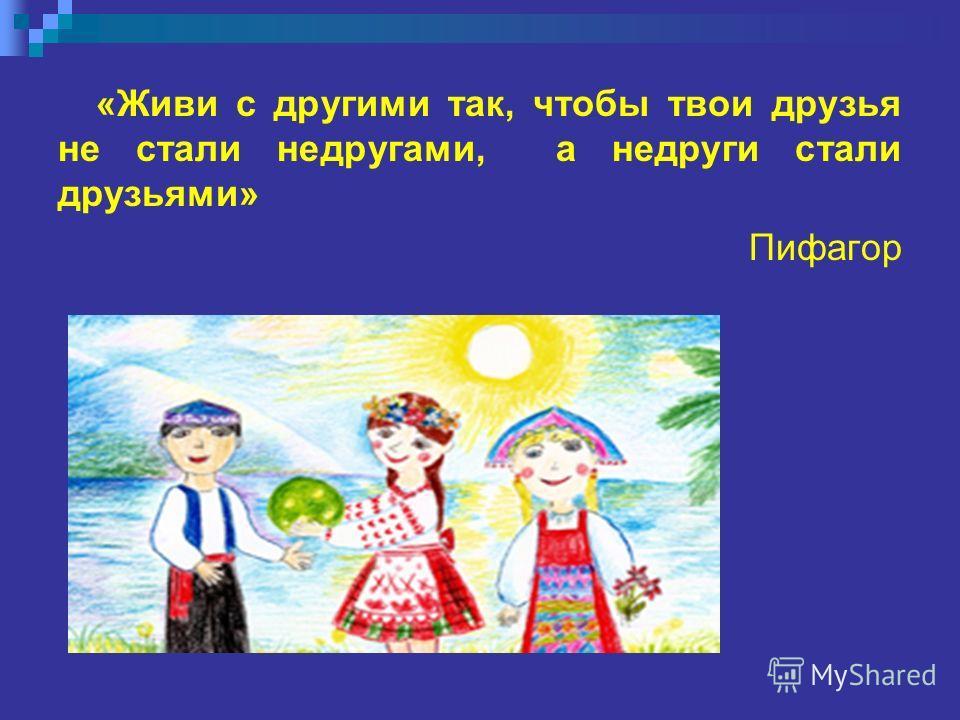 «Живи с другими так, чтобы твои друзья не стали недругами, а недруги стали друзьями» Пифагор