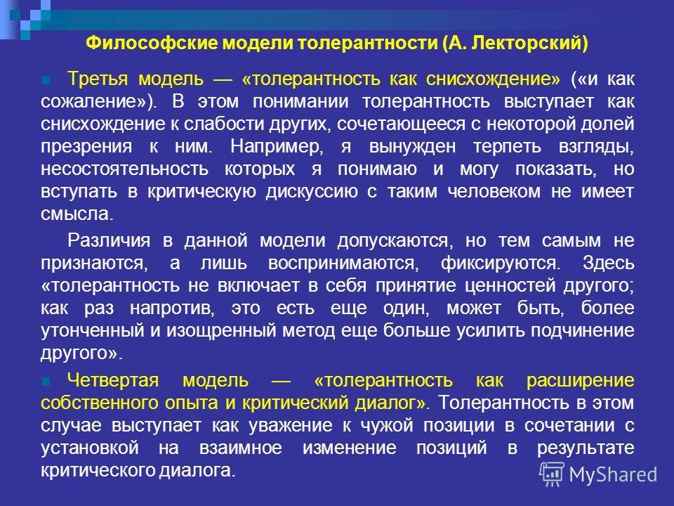 Философские модели толерантности (А. Лекторский) Третья модель «толерантность как снисхождение» («и как сожаление»). В этом понимании толерантность выступает как снисхождение к слабости других, сочетающееся с некоторой долей презрения к ним. Например