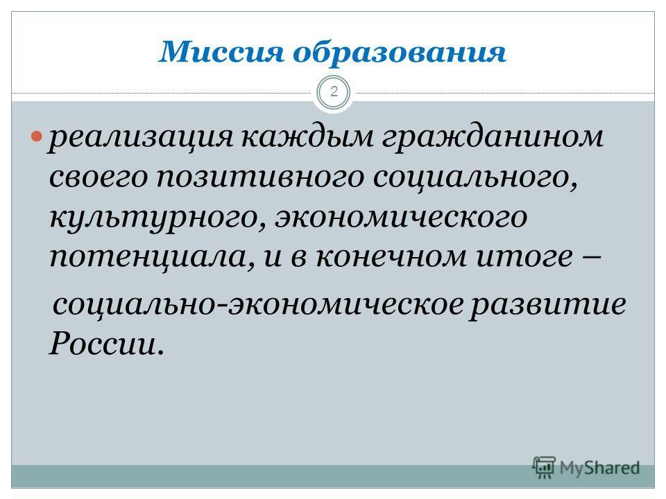 Миссия образования реализация каждым гражданином своего позитивного социального, культурного, экономического потенциала, и в конечном итоге – социально-экономическое развитие России. 2