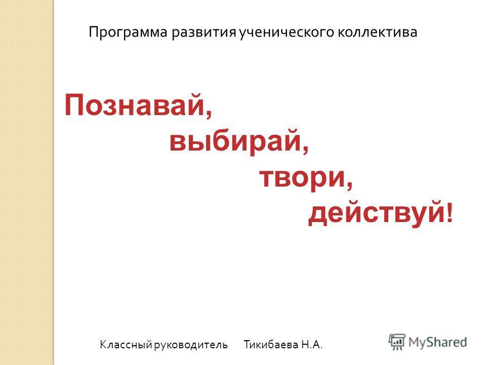 Программа развития ученического коллектива Классный руководитель Тикибаева Н.А. Познавай, выбирай, твори, действуй !