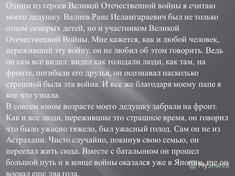Одним из героев Великой Отечественной войны я считаю моего дедушку. Валиев Раис Исламгараевич был не только отцом семерых детей, но и участником Великой Отечественной Войны. Мне кажется, как и любой человек, переживший эту войну, он не любил об этом