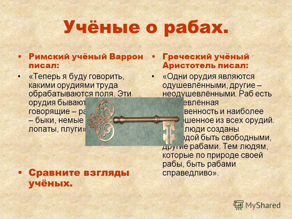 Учёные о рабах. Римский учёный Варрон писал: «Теперь я буду говорить, какими орудиями труда обрабатываются поля. Эти орудия бывают трёх видов: говорящие – рабы, мычащие – быки, немые – повозки, лопаты, плуги». Сравните взгляды учёных. Греческий учёны
