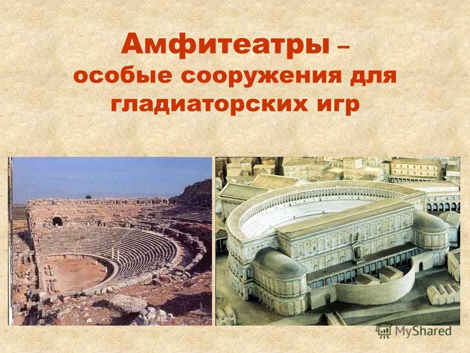 Амфитеатры – особые сооружения для гладиаторских игр