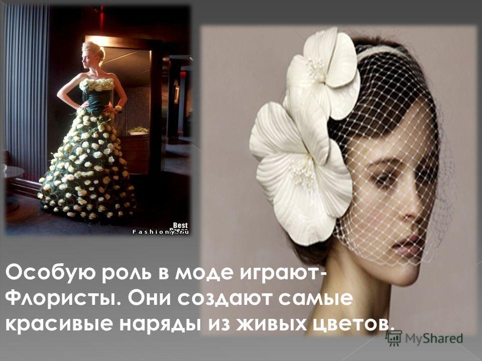 Особую роль в моде играют- Флористы. Они создают самые красивые наряды из живых цветов.