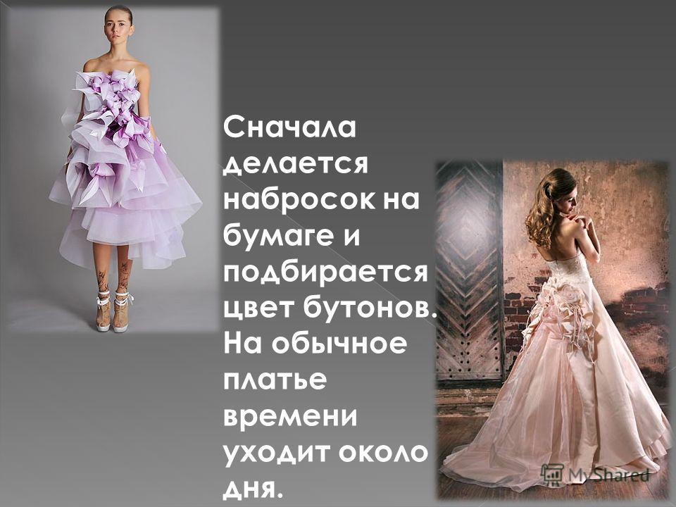 Сначала делается набросок на бумаге и подбирается цвет бутонов. На обычное платье времени уходит около дня.