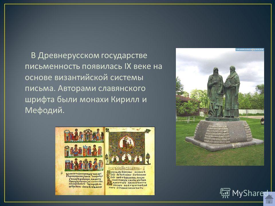 В Древнерусском государстве письменность появилась I Х веке на основе византийской системы письма. Авторами славянского шрифта были монахи Кирилл и Мефодий.