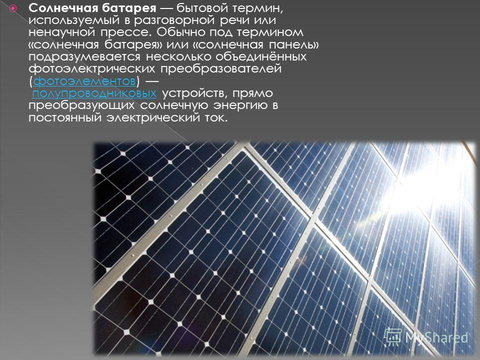 Солнечная батарея бытовой термин, используемый в разговорной речи или ненаучной прессе. Обычно под термином «солнечная батарея» или «солнечная панель» подразумевается несколько объединённых фотоэлектрических преобразователей (фотоэлементов) полупрово