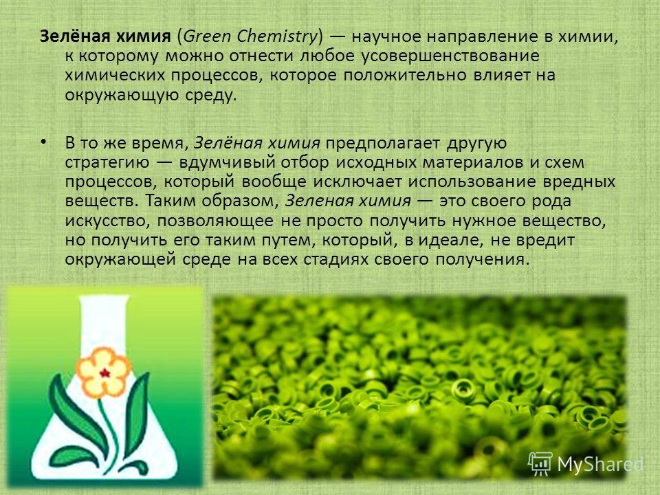 Зелёная химия (Green Chemistry) научное направление в химии, к которому можно отнести любое усовершенствование химических процессов, которое положительно влияет на окружающую среду. В то же время, Зелёная химия предполагает другую стратегию вдумчивый