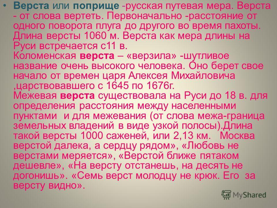 Верста или поприще -русская путевая мера. Верста - от слова вертеть. Первоначально -расстояние от одного поворота плуга до другого во время пахоты. Длина версты 1060 м. Верста как мера длины на Руси встречается с11 в. Коломенская верста – «верзила» -