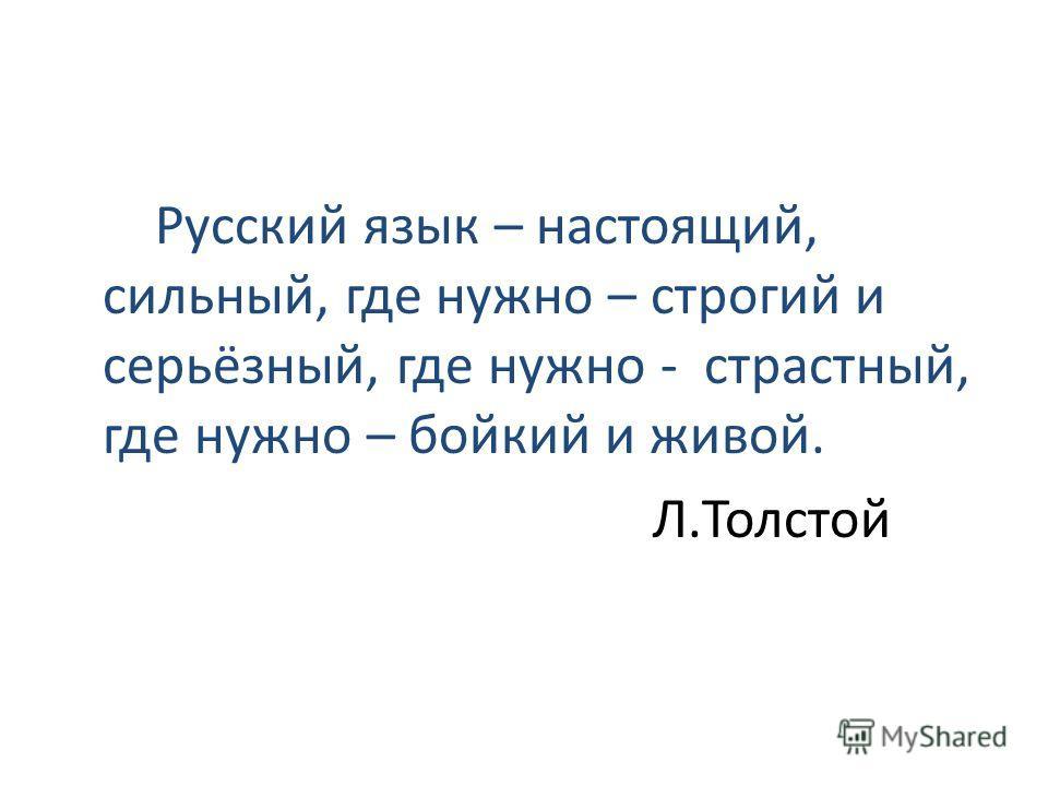 Русский язык – настоящий, сильный, где нужно – строгий и серьёзный, где нужно - страстный, где нужно – бойкий и живой. Л.Толстой