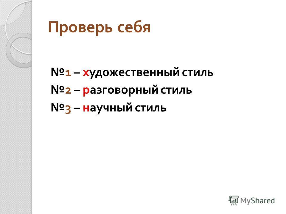 Проверь себя 1 – художественный стиль 2 – разговорный стиль 3 – научный стиль