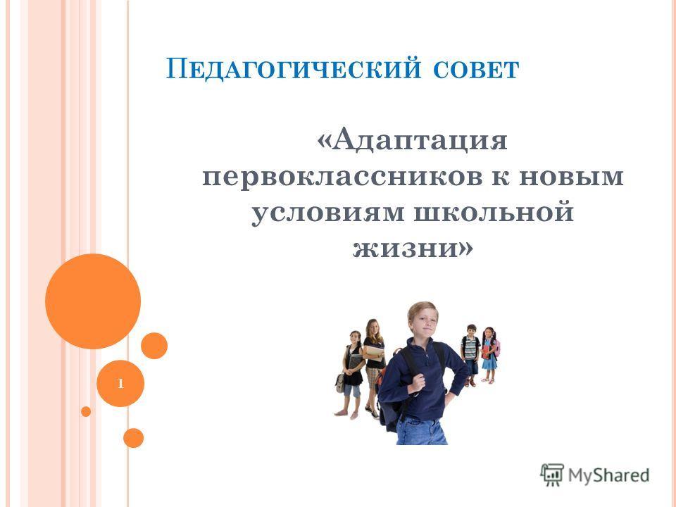 П ЕДАГОГИЧЕСКИЙ СОВЕТ «Адаптация первоклассников к новым условиям школьной жизни» 1