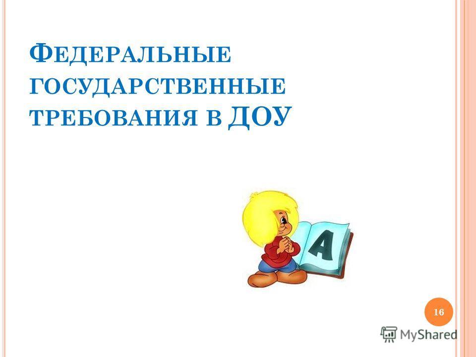 Ф ЕДЕРАЛЬНЫЕ ГОСУДАРСТВЕННЫЕ ТРЕБОВАНИЯ В ДОУ 16