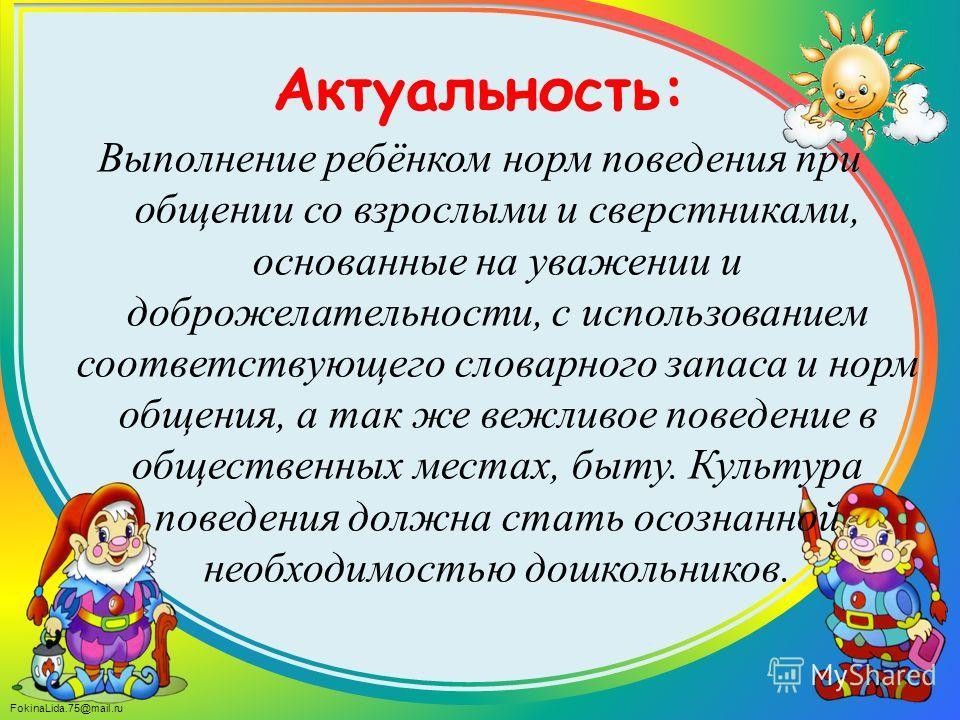 FokinaLida.75@mail.ru Актуальность: Выполнение ребёнком норм поведения при общении со взрослыми и сверстниками, основанные на уважении и доброжелательности, с использованием соответствующего словарного запаса и норм общения, а так же вежливое поведен