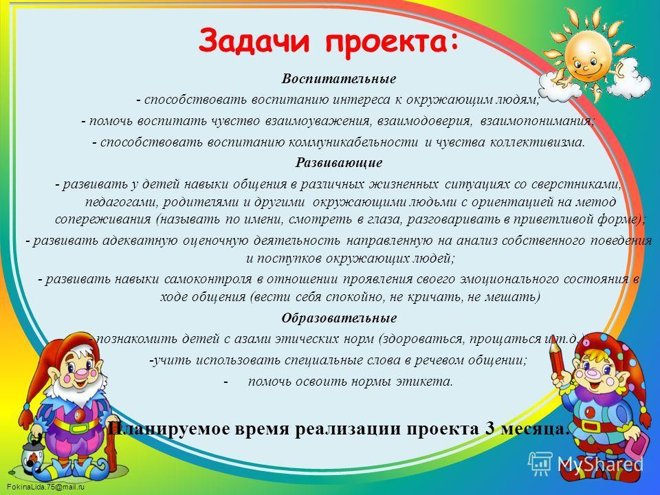 FokinaLida.75@mail.ru Задачи проекта: Воспитательные - способствовать воспитанию интереса к окружающим людям; - помочь воспитать чувство взаимоуважения, взаимодоверия, взаимопонимания; - способствовать воспитанию коммуникабельности и чувства коллекти
