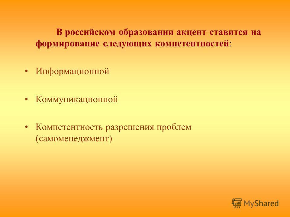В российском образовании акцент ставится на формирование следующих компетентностей: Информационной Коммуникационной Компетентность разрешения проблем (самоменеджмент)