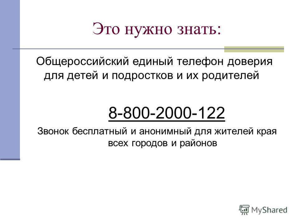 Это нужно знать: Общероссийский единый телефон доверия для детей и подростков и их родителей 8-800-2000-122 Звонок бесплатный и анонимный для жителей края всех городов и районов