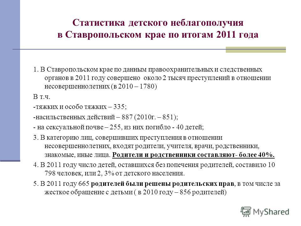 Статистика детского неблагополучия в Ставропольском крае по итогам 2011 года 1. В Ставропольском крае по данным правоохранительных и следственных органов в 2011 году совершено около 2 тысяч преступлений в отношении несовершеннолетних (в 2010 – 1780)