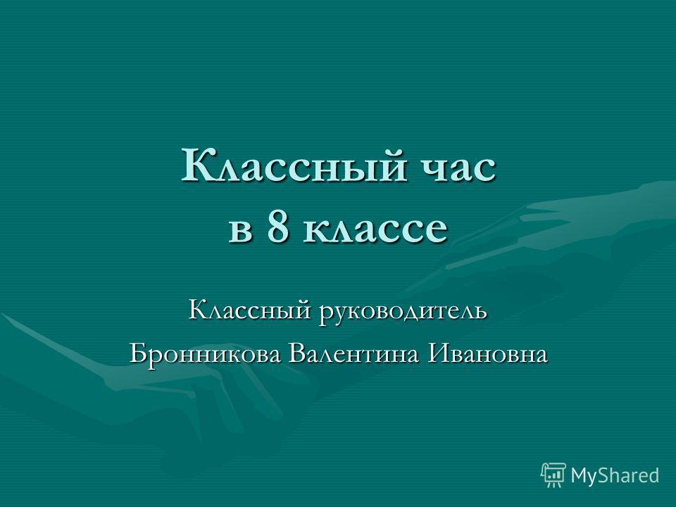Классный час в 8 классе Классный руководитель Бронникова Валентина Ивановна
