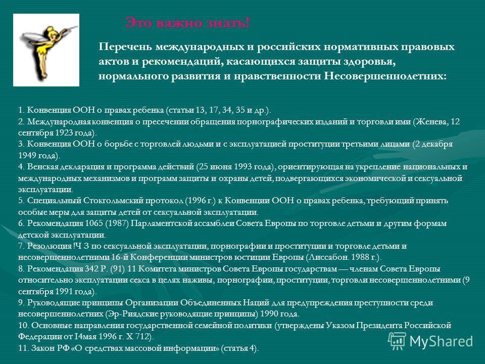 Это важно знать! Перечень международных и российских нормативных правовых актов и рекомендаций, касающихся защиты здоровья, нормального развития и нравственности Несовершеннолетних: 1. Конвенция ООН о правах ребенка (статьи 13, 17, 34, 35 и др.). 2.