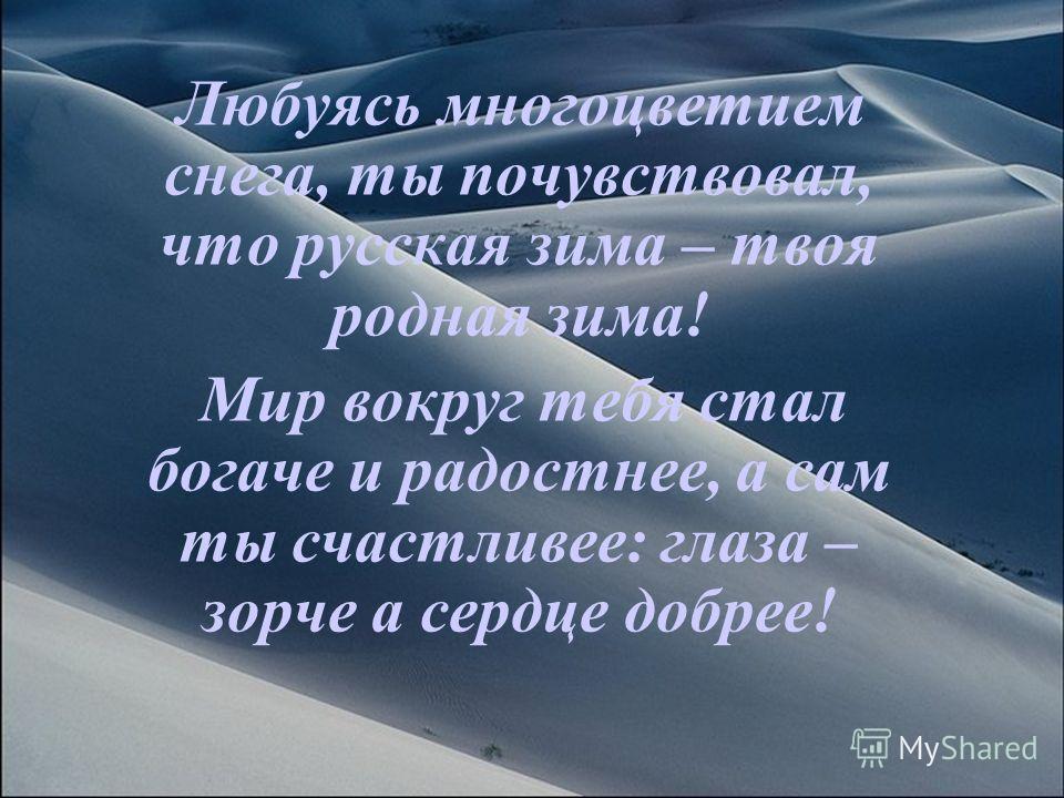Любуясь многоцветием снега, ты почувствовал, что русская зима – твоя родная зима! Мир вокруг тебя стал богаче и радостнее, а сам ты счастливее: глаза – зорче а сердце добрее!