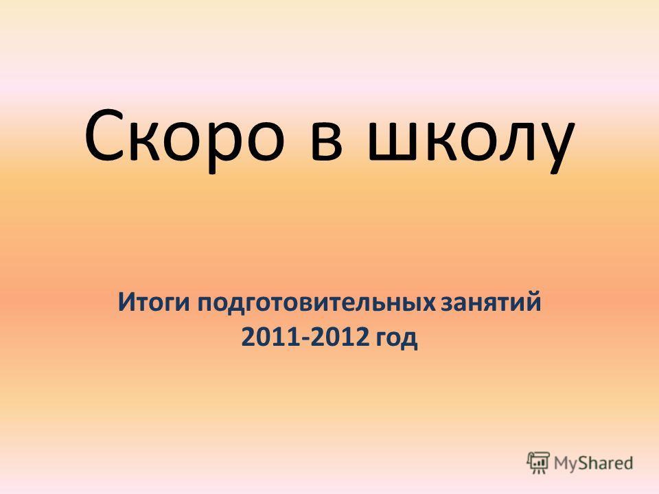 Скоро в школу Итоги подготовительных занятий 2011-2012 год