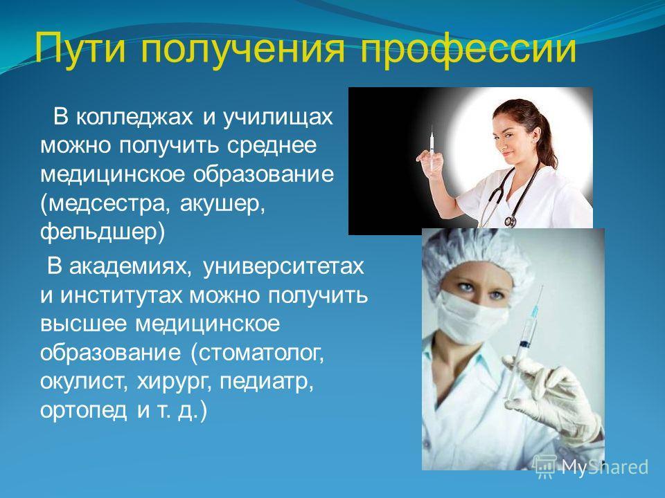 Пути получения профессии В колледжах и училищах можно получить среднее медицинское образование (медсестра, акушер, фельдшер) В академиях, университетах и институтах можно получить высшее медицинское образование (стоматолог, окулист, хирург, педиатр,