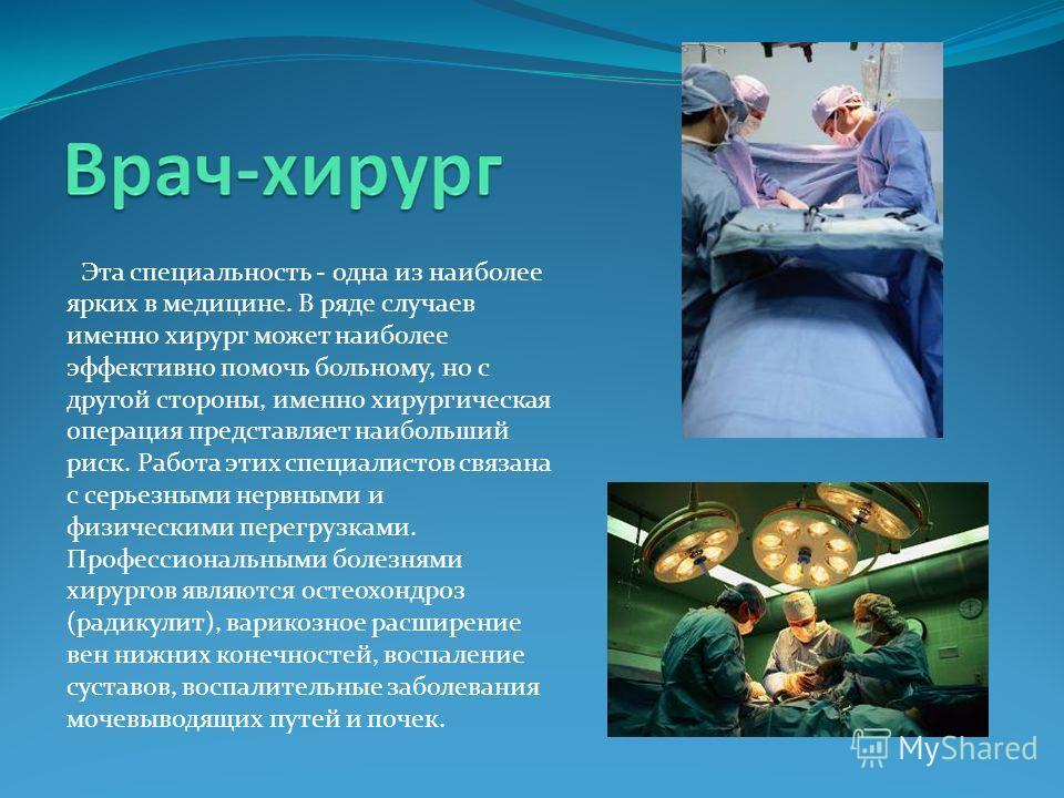 Эта специальность - одна из наиболее ярких в медицине. В ряде случаев именно хирург может наиболее эффективно помочь больному, но с другой стороны, именно хирургическая операция представляет наибольший риск. Работа этих специалистов связана с серьезн