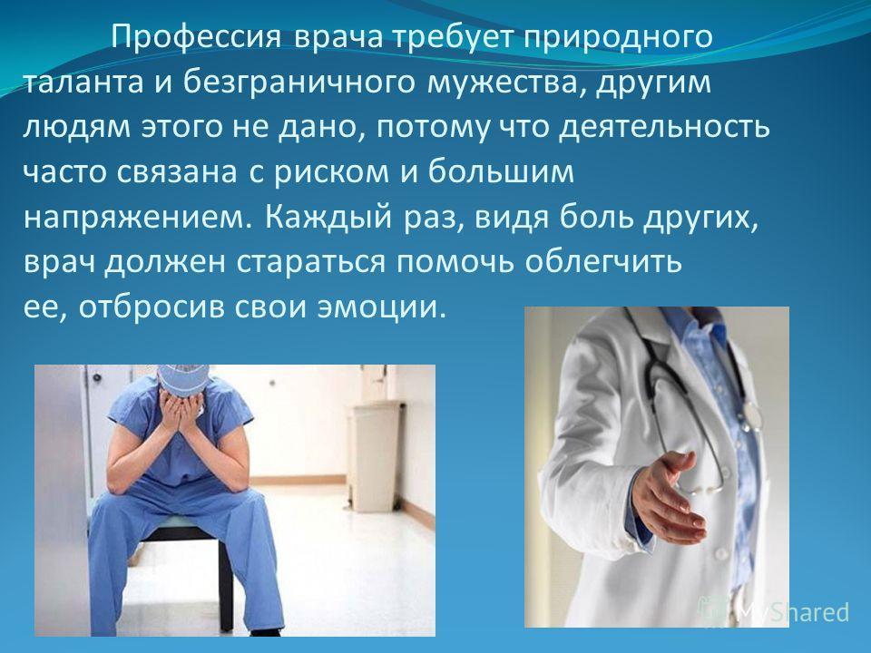 Профессия врача требует природного таланта и безграничного мужества, другим людям этого не дано, потому что деятельность часто связана с риском и большим напряжением. Каждый раз, видя боль других, врач должен стараться помочь облегчить ее, отбросив с