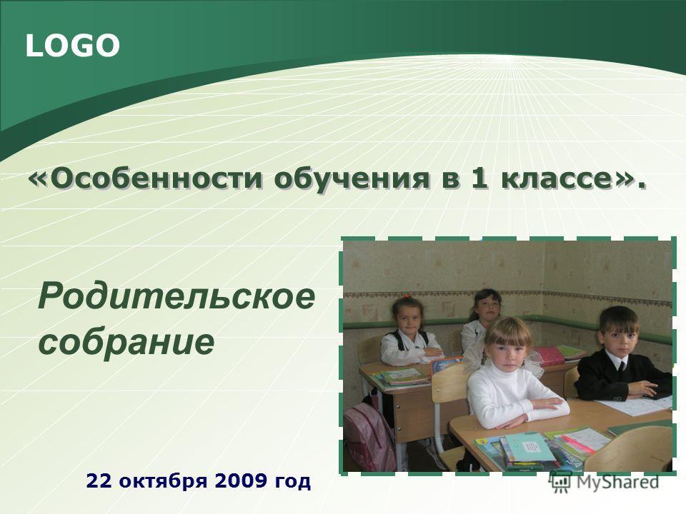 LOGO «Особенности обучения в 1 классе». 22 октября 2009 год Родительское собрание