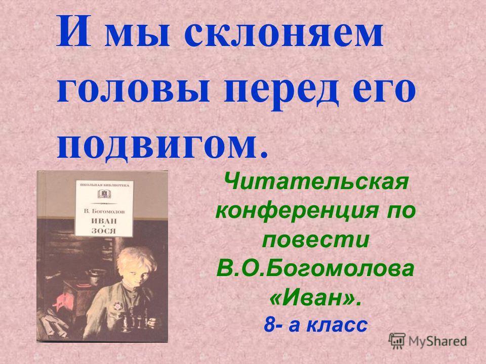 И мы склоняем головы перед его подвигом. Читательская конференция по повести В.О.Богомолова «Иван». 8- а класс
