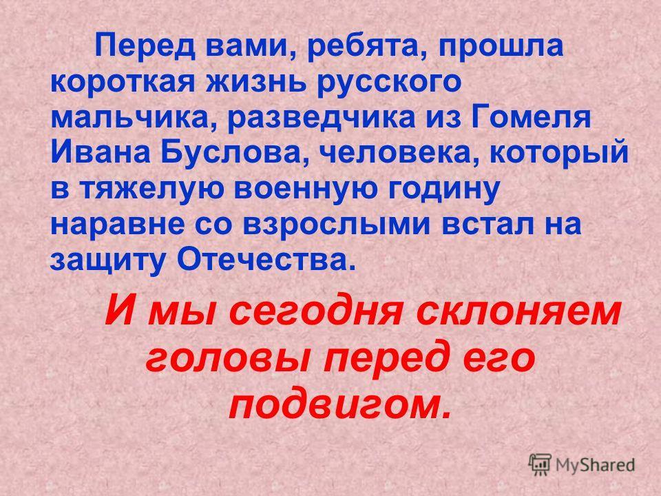 Перед вами, ребята, прошла короткая жизнь русского мальчика, разведчика из Гомеля Ивана Буслова, человека, который в тяжелую военную годину наравне со взрослыми встал на защиту Отечества. И мы сегодня склоняем головы перед его подвигом.