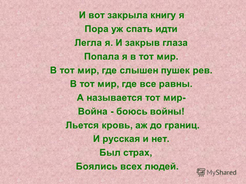И вот закрыла книгу я Пора уж спать идти Легла я. И закрыв глаза Попала я в тот мир. В тот мир, где слышен пушек рев. В тот мир, где все равны. А называется тот мир- Война - боюсь войны! Льется кровь, аж до границ. И русская и нет. Был страх, Боялись