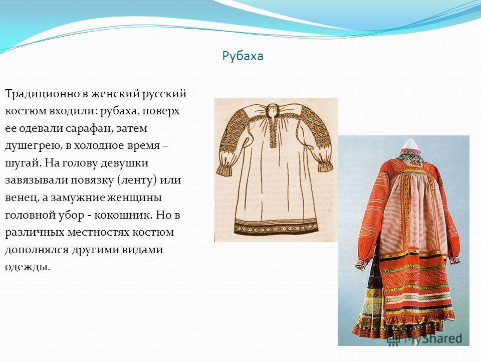Рубаха Традиционно в женский русский костюм входили: рубаха, поверх ее одевали сарафан, затем душегрею, в холодное время – шугай. На голову девушки завязывали повязку (ленту) или венец, а замужние женщины головной убор - кокошник. Но в различных мест