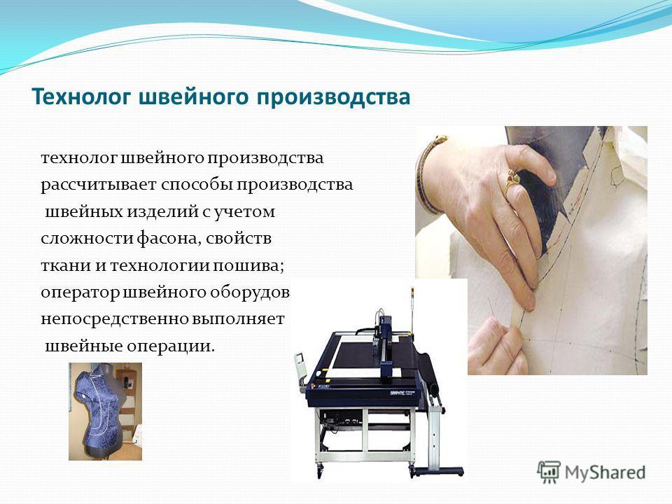 Технолог швейного производства технолог швейного производства рассчитывает способы производства швейных изделий с учетом сложности фасона, свойств ткани и технологии пошива; оператор швейного оборудования непосредственно выполняет швейные операции.