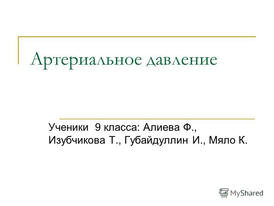 Артериальное давление Ученики 9 класса: Алиева Ф., Изубчикова Т., Губайдуллин И., Мяло К.