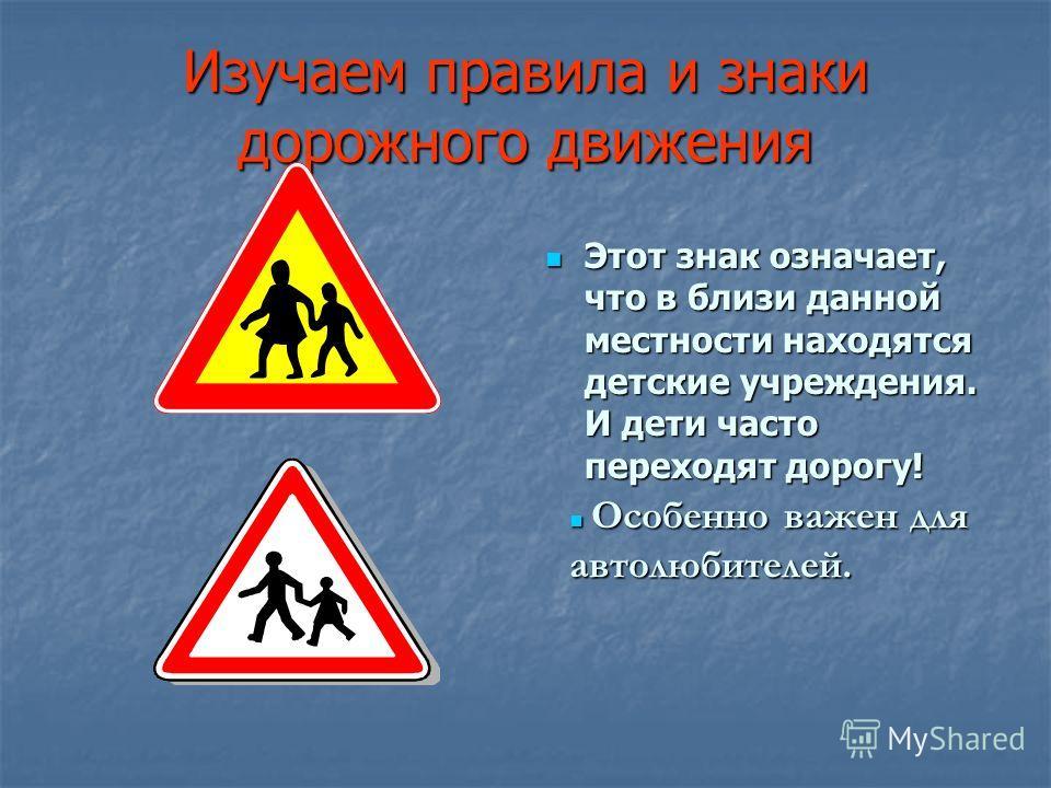 Изучаем правила и знаки дорожного движения Этот знак означает, что в близи данной местности находятся детские учреждения. И дети часто переходят дорогу! Этот знак означает, что в близи данной местности находятся детские учреждения. И дети часто перех