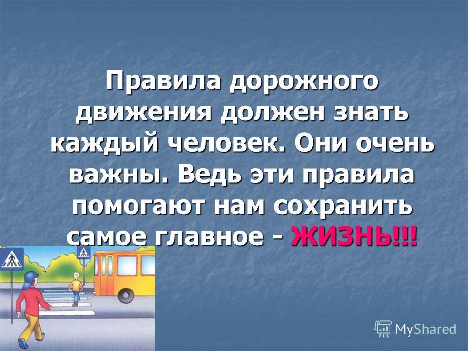 Правила дорожного движения должен знать каждый человек. Они очень важны. Ведь эти правила помогают нам сохранить самое главное - ЖИЗНЬ!!!