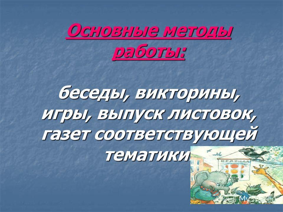 Основные методы работы: беседы, викторины, игры, выпуск листовок, газет соответствующей тематики.