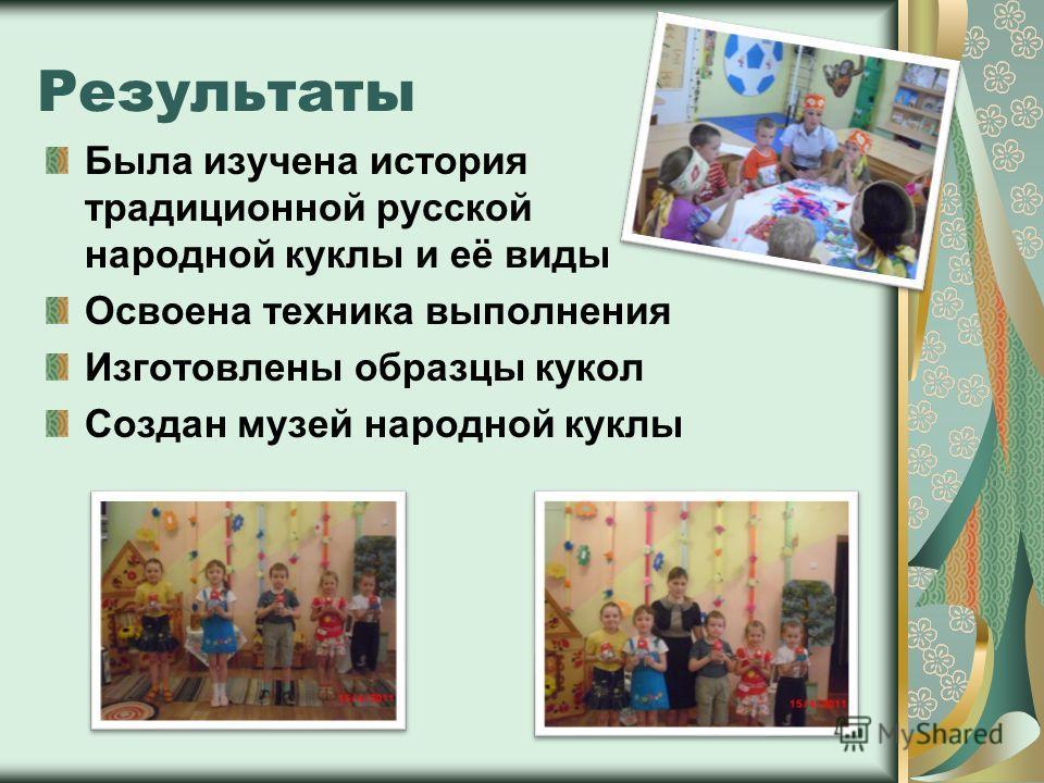 Результаты Была изучена история традиционной русской народной куклы и её виды Освоена техника выполнения Изготовлены образцы кукол Создан музей народной куклы