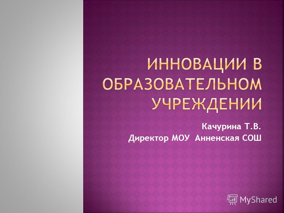 Качурина Т.В. Директор МОУ Анненская СОШ