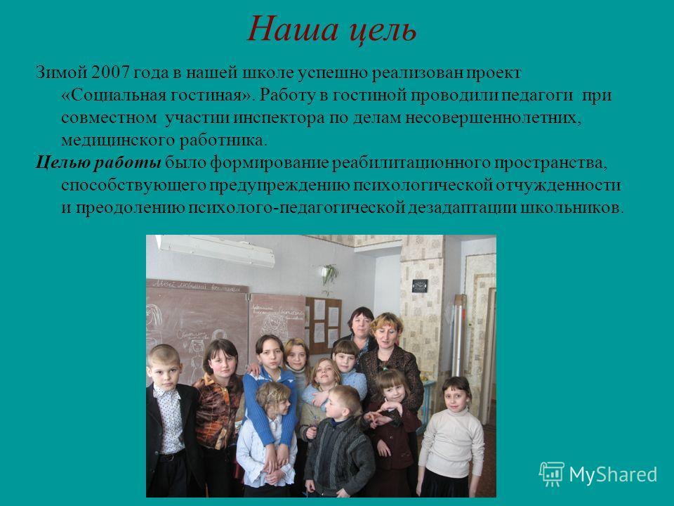 Наша цель Зимой 2007 года в нашей школе успешно реализован проект «Социальная гостиная». Работу в гостиной проводили педагоги при совместном участии инспектора по делам несовершеннолетних, медицинского работника. Целью работы было формирование реабил