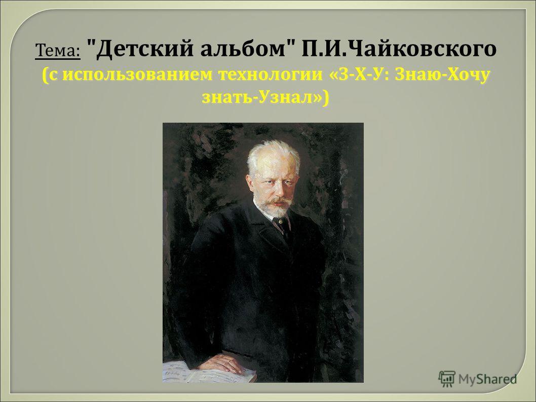 Тема: Детский альбом П.И.Чайковского (с использованием технологии «З-Х-У: Знаю-Хочу знать-Узнал»)