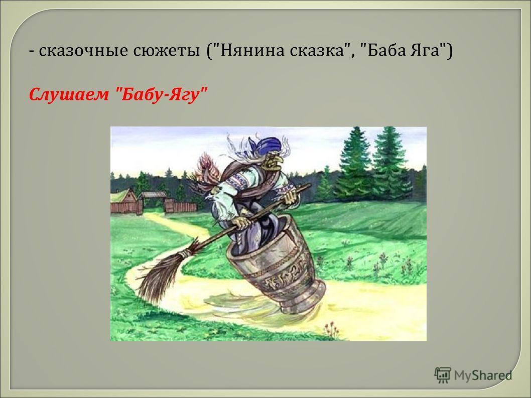- сказочные сюжеты (Нянина сказка, Баба Яга) Слушаем Бабу-Ягу