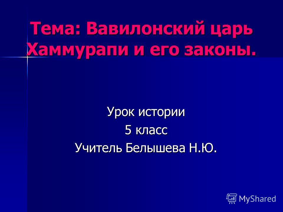 Тема: Вавилонский царь Хаммурапи и его законы. Урок истории 5 класс Учитель Белышева Н.Ю.