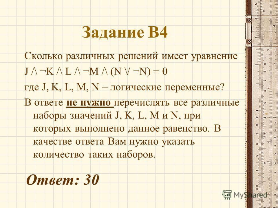 Задание В4 Сколько различных решений имеет уравнение J /\ ¬K /\ L /\ ¬M /\ (N \/ ¬N) = 0 где J, K, L, M, N – логические переменные? В ответе не нужно перечислять все различные наборы значений J, K, L, M и N, при которых выполнено данное равенство. В