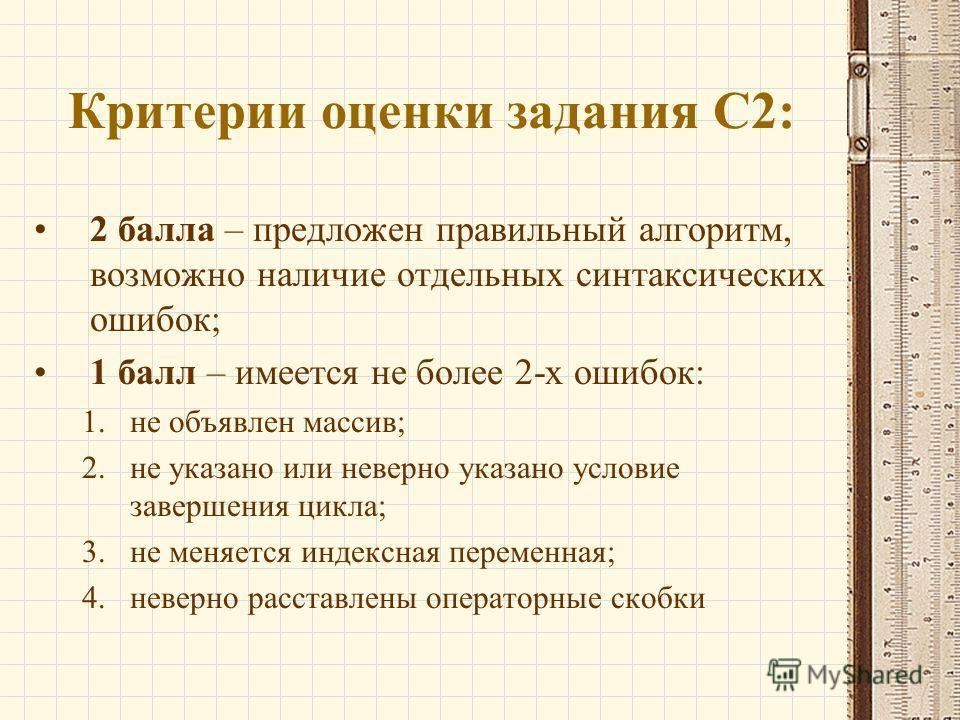 Критерии оценки задания С2: 2 балла – предложен правильный алгоритм, возможно наличие отдельных синтаксических ошибок; 1 балл – имеется не более 2-х ошибок: 1.не объявлен массив; 2.не указано или неверно указано условие завершения цикла; 3.не меняетс