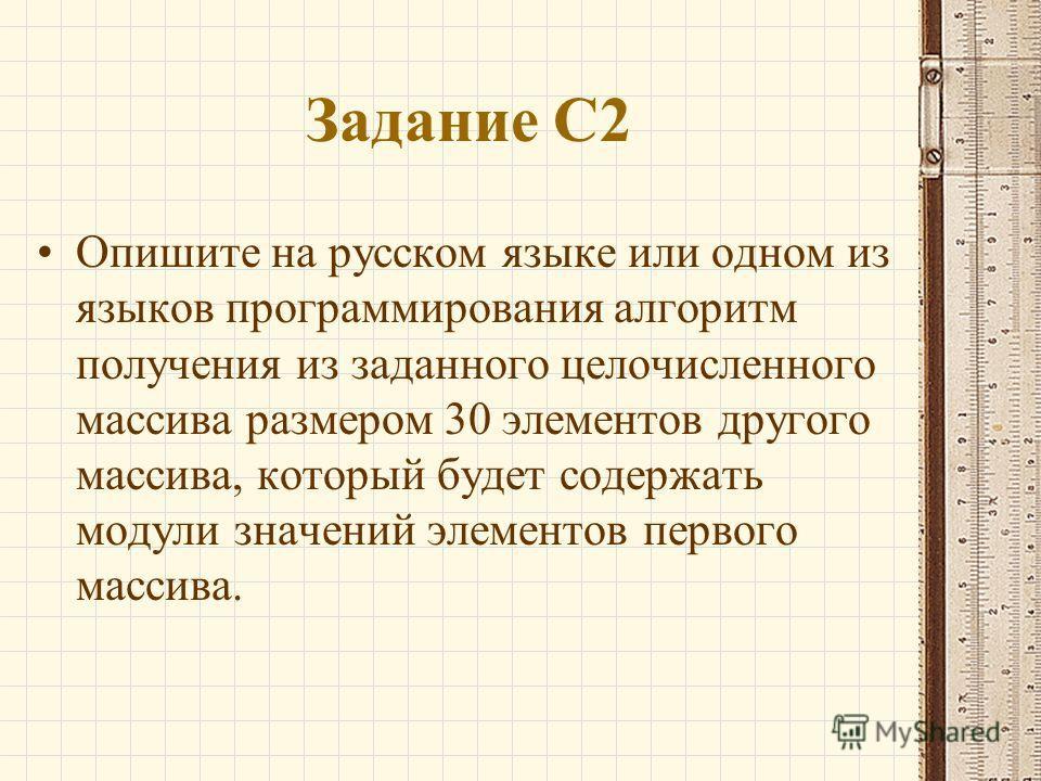Задание С2 Опишите на русском языке или одном из языков программирования алгоритм получения из заданного целочисленного массива размером 30 элементов другого массива, который будет содержать модули значений элементов первого массива.