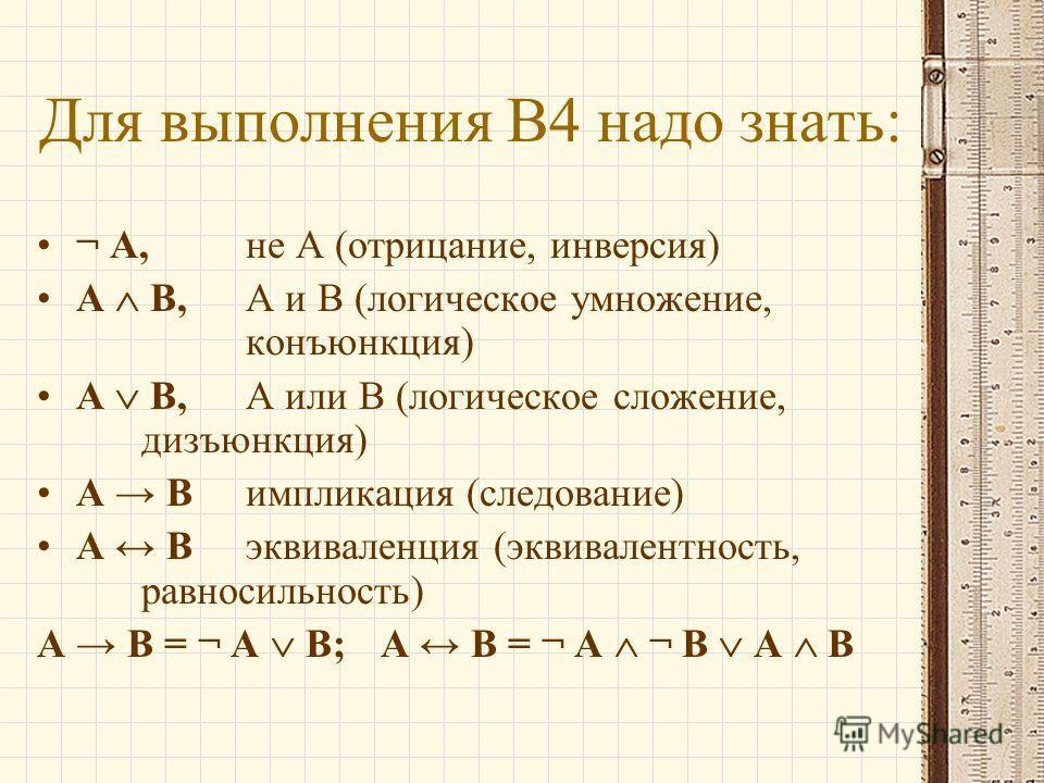 Для выполнения В4 надо знать: ¬ A, не A (отрицание, инверсия) A B, A и B (логическое умножение, конъюнкция) A B, A или B (логическое сложение, дизъюнкция) A Bимпликация (следование) A Bэквиваленция (эквивалентность, равносильность) A B = ¬ A B; A B =
