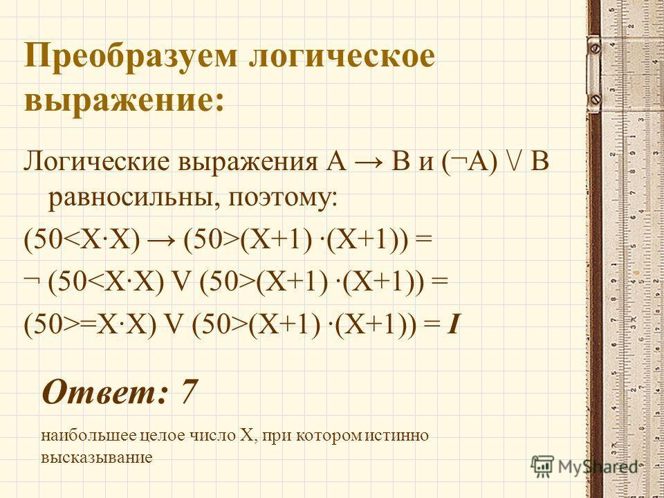 Преобразуем логическое выражение: Логические выражения А В и (¬А) \/ В равносильны, поэтому: (50 (X+1) ·(X+1)) = ¬ (50 (X+1) ·(X+1)) = (50>=X·X) V (50>(X+1) ·(X+1)) = I Ответ: 7 наибольшее целое число X, при котором истинно высказывание